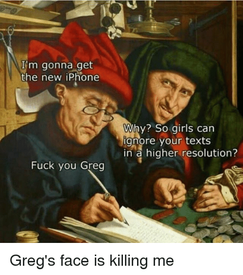 Fuck You, Girls, and Iphone: I'm gonna get  the new iPhone  Why? So girls can  ignore your texts  in a higher resolution?  Fuck you Greg Greg's face is killing me