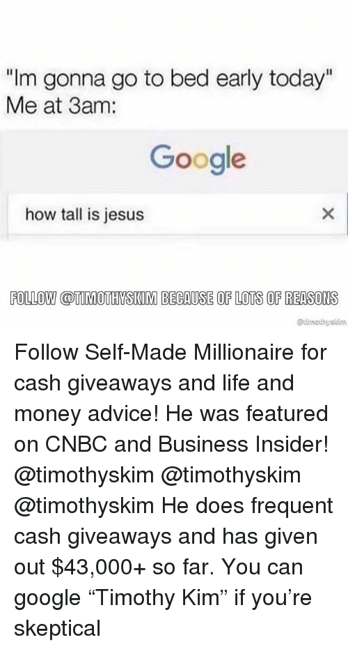 "Advice, Google, and Jesus: ""Im gonna go to bed early today""  Me at 3am:  Google  how tall is jesus  FOLLOW COTIMOTHYSKIM BECAUSE OF LOTS OF REASONS Follow Self-Made Millionaire for cash giveaways and life and money advice! He was featured on CNBC and Business Insider! @timothyskim @timothyskim @timothyskim He does frequent cash giveaways and has given out $43,000+ so far. You can google ""Timothy Kim"" if you're skeptical"