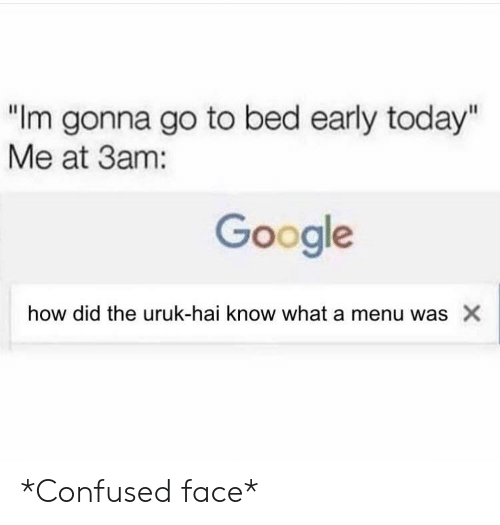 "Confused, Google, and Lord of the Rings: ""Im gonna go to bed early today""  Me at 3am:  Google  how did the uruk-hai know what a menu was X *Confused face*"