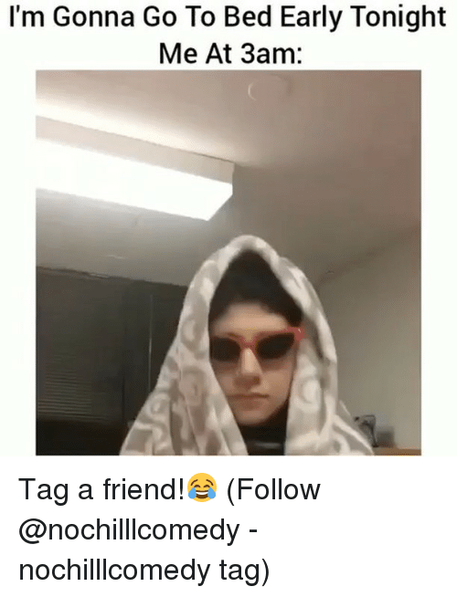 Memes, Tagged, and 🤖: I'm Gonna Go To Bed Early Tonight  Me At 3am: Tag a friend!😂 (Follow @nochilllcomedy - nochilllcomedy tag)