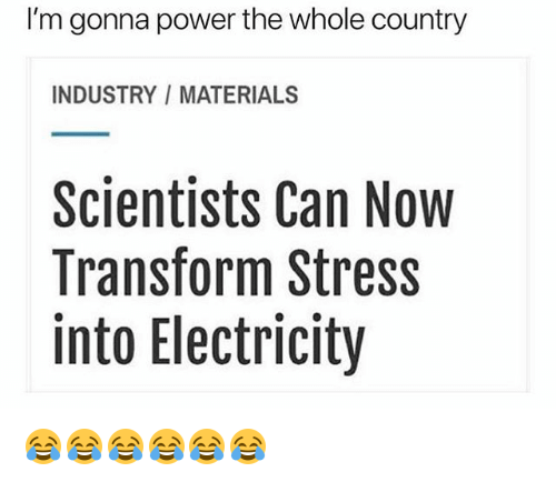 Power, Girl Memes, and Stress: I'm gonna power the whole country  INDUSTRY/MATERIALS  Scientists Can Now  Transform Stress  into Electricity 😂😂😂😂😂😂
