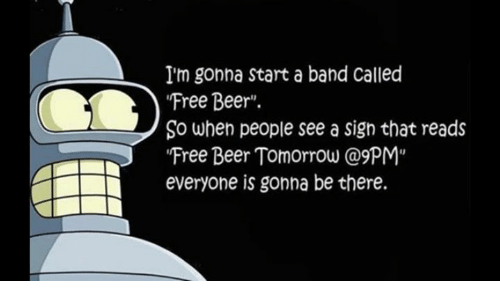 I M Gonna Start A Band Called Free Beer So When People See A Sign That Reads Free Beer Tomorrow Everyone Is Gonna Be There Beer Meme On Me Me