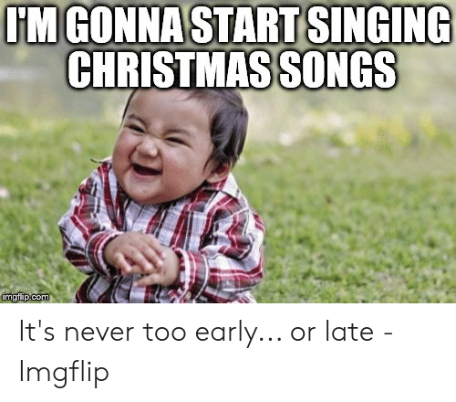 Too Early For Christmas.Im Gonna Start Singing Christmas Songs It S Never Too Early