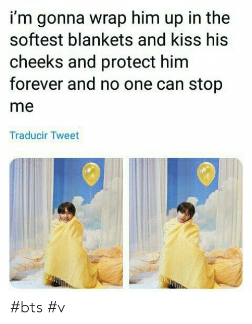 Forever, Kiss, and Bts: i'm gonna wrap him up in the  softest blankets and kiss his  cheeks and protect him  forever and no one can stop  me  Traducir Tweet #bts #v