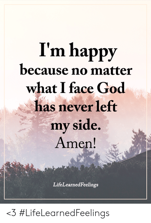 God, Memes, and Happy: I'm happy  because no matter  what I face God  has never left  my side.  Amen!  is  LifeLearnedFeelings <3 #LifeLearnedFeelings