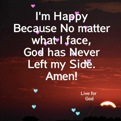 God, Memes, and Happy: I'm Happy  Because No matter  whatI face,  God has Never  Left my Sidě  Amen!  Live for  God