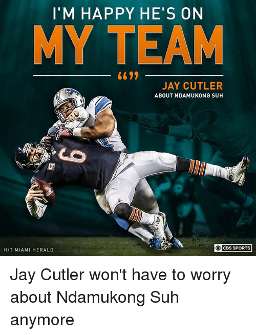 Jay, Memes, and Sports: I'M HAPPY HE'S ON  MY TEAM  JAY CUTLER  ABOUT NDAMUKONG SUH  O CBS SPORTS  H/T MIAMI HERALD Jay Cutler won't have to worry about Ndamukong Suh anymore