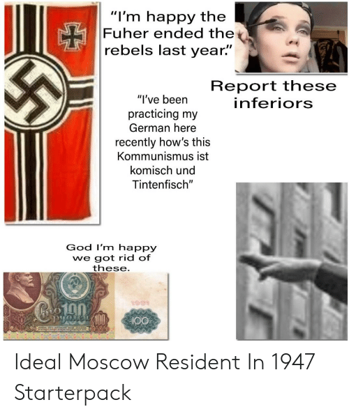 """God, Starter Packs, and Happy: """"I'm happy the  Fuher ended the*  rebels last year.""""  Report these  inferiors  """"l've been  practicing my  German here  recently how's this  Kommunismus ist  komisch und  Tintenfisch""""  God I'm happy  we got rid of  these  ton Ideal Moscow Resident In 1947 Starterpack"""