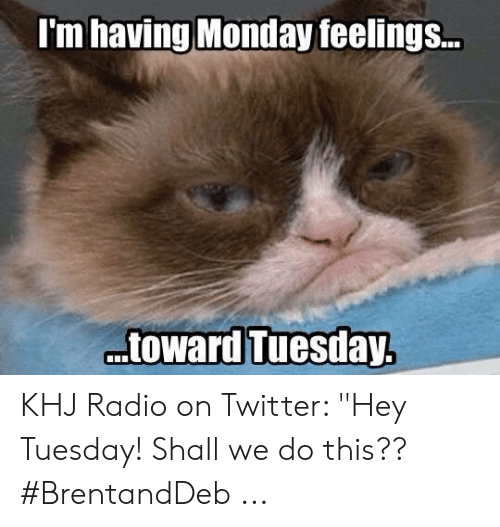 "Radio, Twitter, and Monday: I'm having Monday feelings.. KHJ Radio on Twitter: ""Hey Tuesday! Shall we do this?? #BrentandDeb ..."