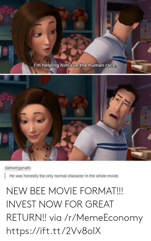 Bee Movie, Movie, and Race: I'm helping him sue the human race  darkwingsnark  He was honestly the only normal character in the whole movie. NEW BEE MOVIE FORMAT!!! INVEST NOW FOR GREAT RETURN!! via /r/MemeEconomy https://ift.tt/2Vv8oIX