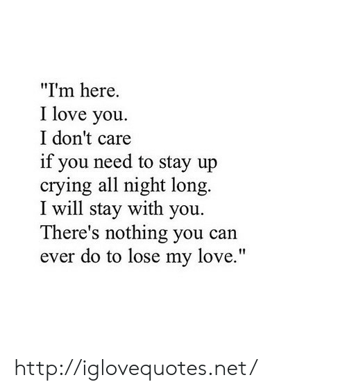 "Crying, Love, and I Love You: ""I'm here.  I love you.  I don't care  if you need to stay up  crying all night long.  I will stay with you.  There's nothing you can  ever do to lose my love."" http://iglovequotes.net/"