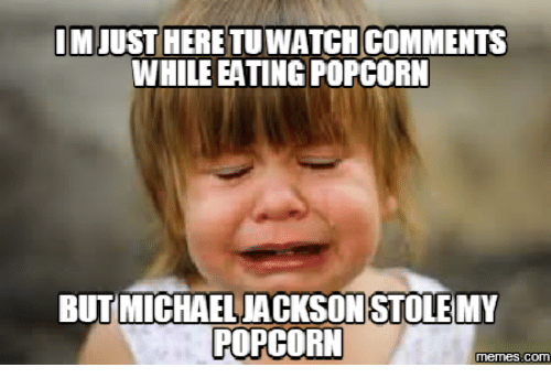 im heretuwatch comments while eating popcorn but michael ackson stolemy 17525332 ✅ 25 best memes about michael jackson popcorn im just here for