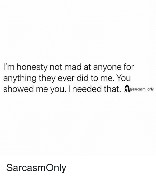 Funny, Memes, and Mad: I'm honesty not mad at anyone for  anything they ever did to me. You  showed me you. I needed that. esarasm ony SarcasmOnly