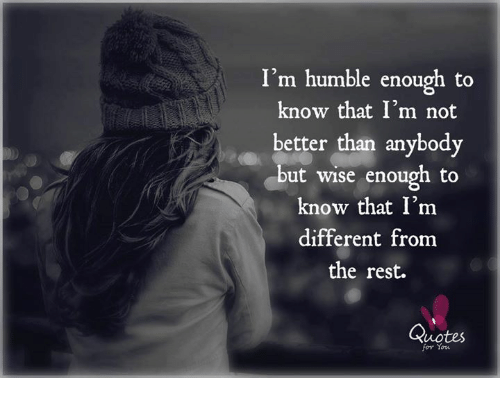 Im Humble Enough To Know That Im Not Better Than Anybody But Wise