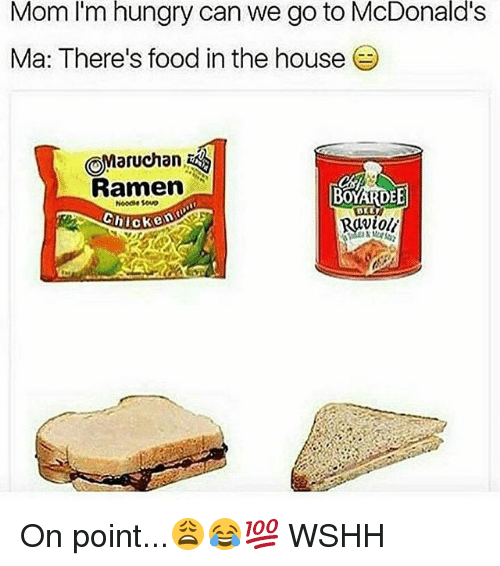 Food, Hungry, and McDonalds: I'm  hungry  McDonald's  Mom can we go to  Ma: There's food in the house  OMaruchan,  Ramen  Noodse soup  Ravioli On point...😩😂💯 WSHH