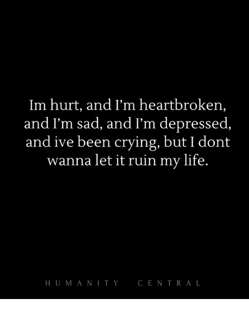 Saying Quotes About Sadness: Im Hurt And I'm Heartbroken And I'm Sad And I'm Depressed