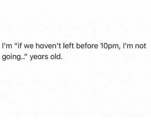 """Dank, Old, and 🤖: I'm """"if we haven't left before 10pm, I'm not  going."""" years old."""