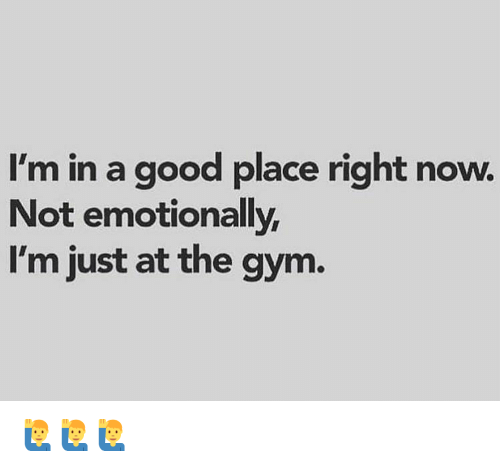 Gym, Memes, and Good: I'm in a good place right now.  Not emotionally  I'm just at the gym 🙋♂️🙋♂️🙋♂️