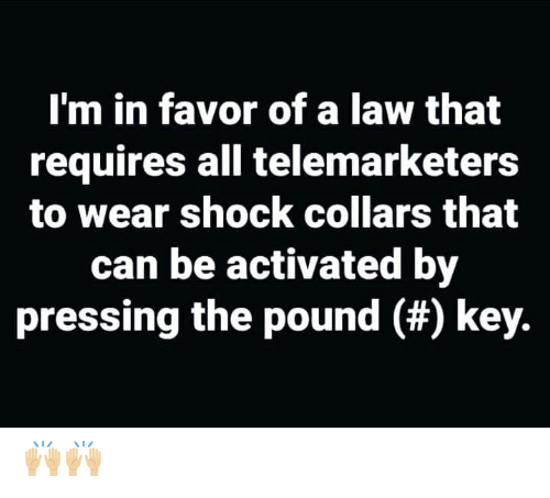 Memes, 🤖, and Pound: I'm in favor of a law that  requires all telemarketers  to wear shock collars that  can be activated by  pressing the pound (#) key. 🙌🏼🙌🏼
