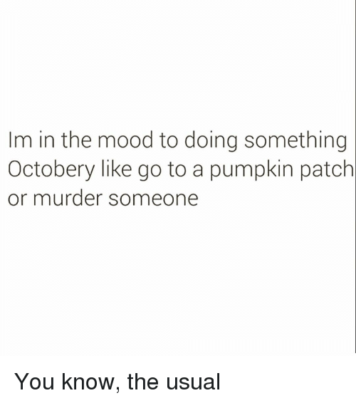 Mood, Pumpkin, and Girl Memes: Im in the mood to doing something  Octobery like go to a pumpkin patch  or murder someone You know, the usual