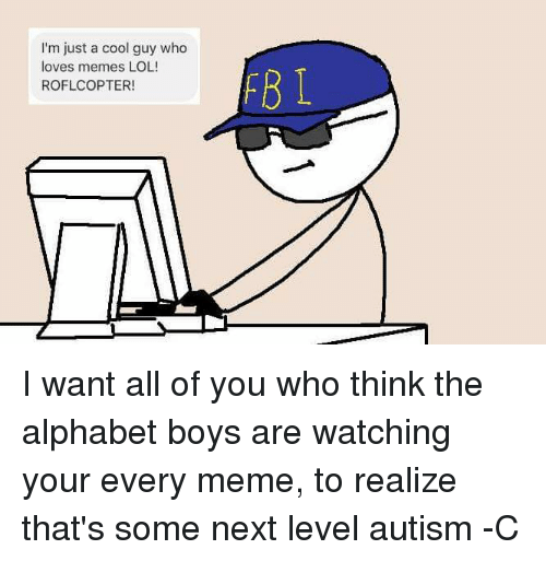 Lol, Love, and Meme: I'm just a cool guy who  loves memes LOL!  ROFLCOPTER!  FB T I want all of you who think the alphabet boys are watching your every meme, to realize that's some next level autism  -C