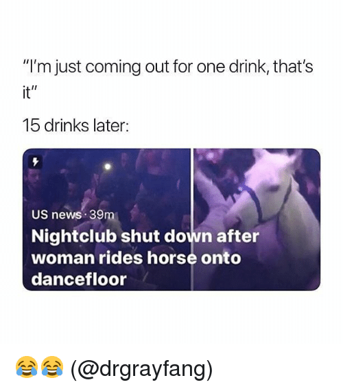 """Memes, News, and Horse: """"I'm just coming out for one drink, that's  it""""  15 drinks later:  US news 39m  Nightclub shut down after  woman rides horse onto  dancefloor 😂😂 (@drgrayfang)"""