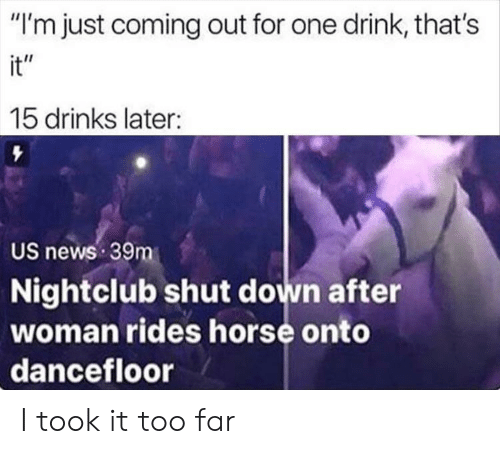 "News, Horse, and One: ""I'm just coming out for one drink, that's  it""  15 drinks later:  US news 39m  Nightclub shut down after  woman rides horse onto  dancefloor I took it too far"
