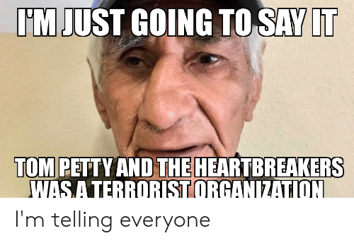 Petty, Say It, and Tom Petty: IM JUST GOING TO SAY IT  TOM PETTY AND THE HEARTBREAKERS  WAS A TERRORIST ORGANIZATION I'm telling everyone