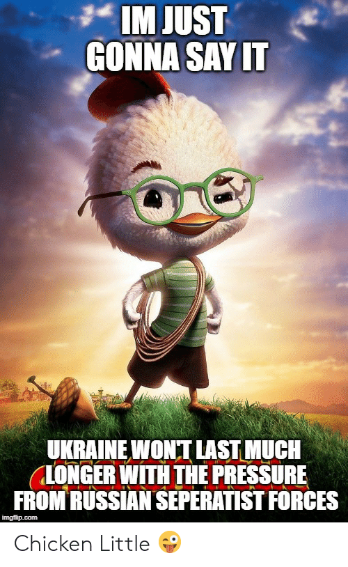 Pressure, Chicken, and Russian: IM JUST  GONNA SAYIT  UKRAINEWONT LAST MUCH  LONGER WITH THE PRESSURE  FROM RUSSIAN SEPERATIST FORCES Chicken Little 😜