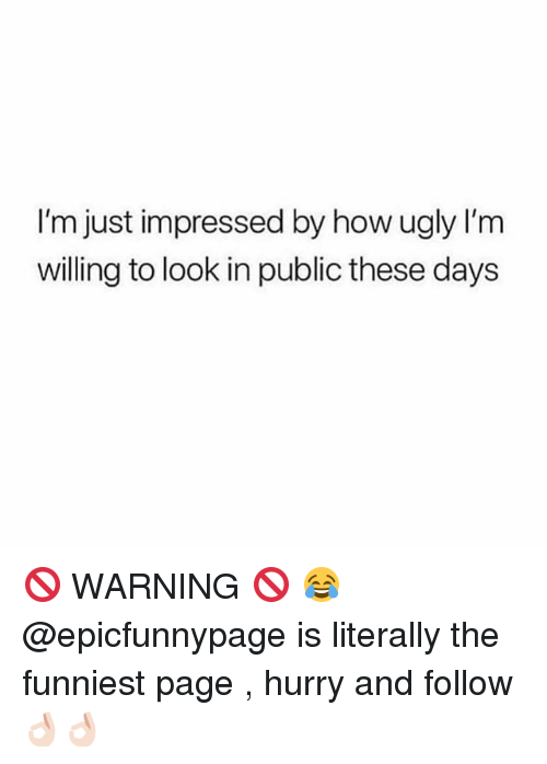 Funny, Ugly, and How: I'm just impressed by how ugly I'm  willing to look in public these days 🚫 WARNING 🚫 😂 @epicfunnypage is literally the funniest page , hurry and follow👌🏻👌🏻