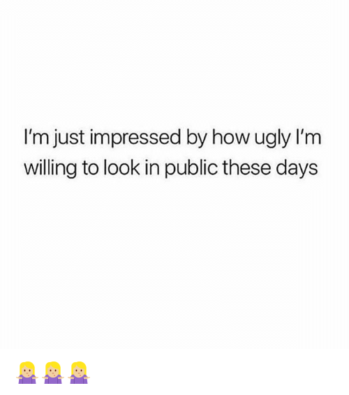 Ugly, Girl Memes, and How: I'm just impressed by how ugly I'm  willing to look in public these days 🤷🏼‍♀️🤷🏼‍♀️🤷🏼‍♀️