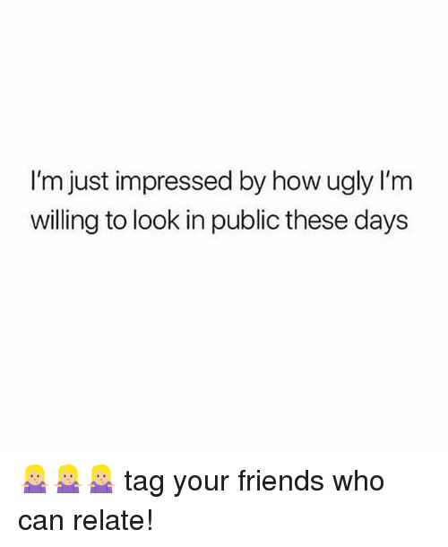 Friends, Ugly, and Girl Memes: I'm just impressed by how ugly lI'm  willing to look in public these days 🤷🏼‍♀️🤷🏼‍♀️🤷🏼‍♀️ tag your friends who can relate!