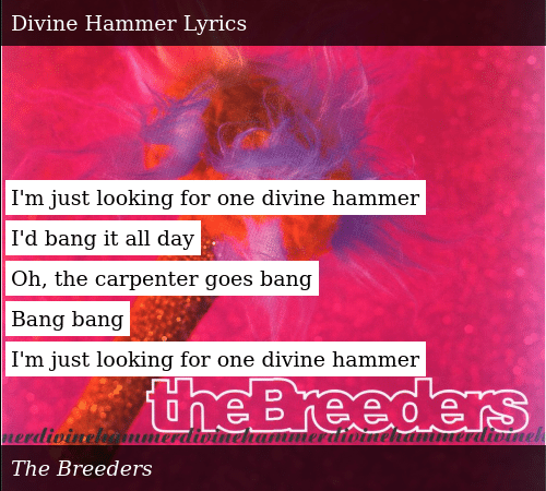 SIZZLE: I'm just looking for one divine hammer  I'd bang it all day  Oh, the carpenter goes bang  Bang bang  I'm just looking for one divine hammer