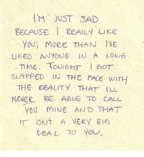 Sad, Never, and Mine: IM JUST SAD  BECAUSE REALY LIKE  YOU İ MORE THAN IVE  uKED ANYONE IN A LON  SLAPPED IN THE FACE WITH  THG PEALITY THAT Iu  NEVER BE ABUE TO CALL  YOU miNE AND THAT  _ ISNT A VERY BIG