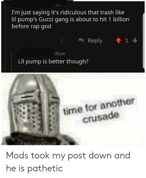 God, Gucci, and Rap: I'm just saying it's ridiculous that trash like  lil pump's Gucci gang is about to hit 1 billion  before rap god  Reply  1  Now  Lil pump is better though?  tirme for another  crusade Mods took my post down and he is pathetic