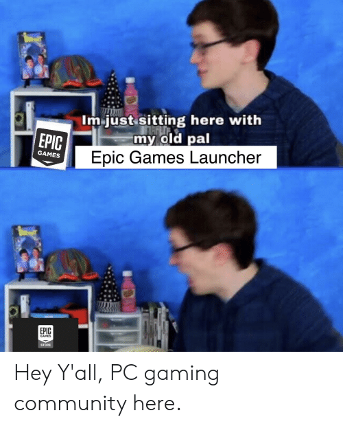 Im Just Sitting Here With My Old Pal Epic Games Launcher EPIC GAMES