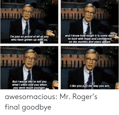 Confidence, Roger, and Tumblr: I'm just so proud of all of you  who have grown up with us,  and I know how tough it is some deys  to look with hope and confidence  on the months and years ahead.  But I would like to tell you  whet I ofteold you when  you were much younger.  I like you just the way you are. awesomacious:  Mr. Roger's final goodbye