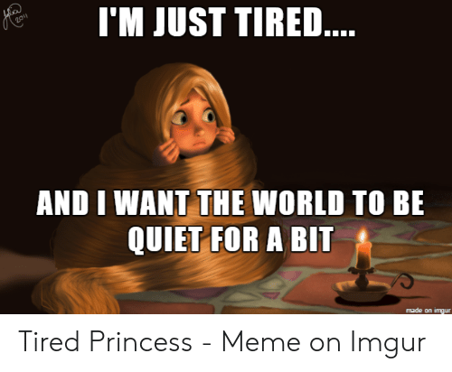 Meme, Imgur, and Princess: I'M JUST TIRE...  AND I WANT THE WORLD TO BE  QUIET FOR A BIT  made on imgur