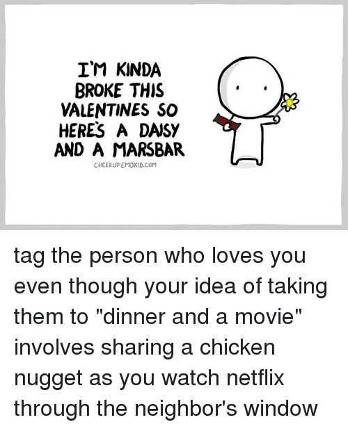 "Memes, 🤖, and The Neighbors: IM KINDA  BROKE THIS  VALENTINES SO  HERES A DASY  AND A MARSBAR  CHEERUPEMOKD.COM tag the person who loves you even though your idea of taking them to ""dinner and a movie"" involves sharing a chicken nugget as you watch netflix through the neighbor's window"