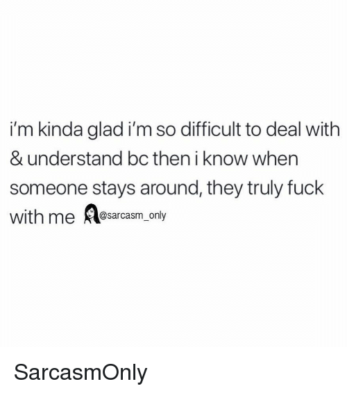 Funny, Memes, and Fuck: i'm kinda glad i'm so difficult to deal with  & understand bc then i know when  someone stays around, they truly fuck  with me Rlesarcasm.on SarcasmOnly