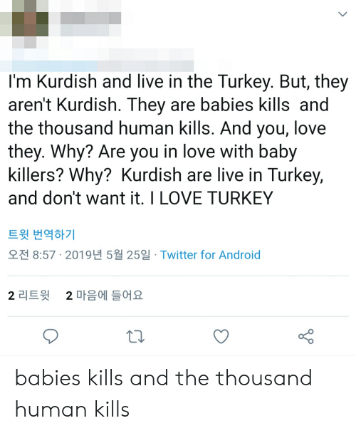 Android, Love, and Twitter: I'm Kurdish and live in the Turkey. But, they  aren't Kurdish. They are babies kills and  the thousand human kills. And you, love  they. Why? Are you in love with baby  killers? Why? Kurdish are live in Turkey,  and don't want it. I LOVE TURKEY  트윗 번역하기  오전 8:57· 2019년 5월 25일· Twitter for Android  2 마음에 들어요  2 리트윗 babies kills and the thousand human kills
