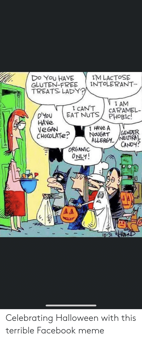 Candy, Facebook, and Halloween: IM LACTOSE  INTOLERANT  Do You HAVE  GLUTEN-FREE  TREATS, LADY?  I AM  CARAMEL  PHOBIC!  1 CAN'T  EAT NUTS  D'yoU  HAVE  VEGAN  CHOCOLATE?  1 HAVE A  GENDER  NouGAT  ALLERGYNEUTRAL  CANDY?  ORGAMIC  ONLY!  L0-31 WHA Celebrating Halloween with this terrible Facebook meme