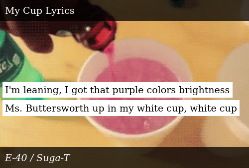 SIZZLE: I'm leaning, I got that purple colors brightness Ms. Buttersworth up in my white cup, white cup