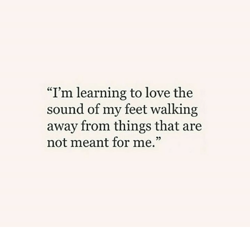 i m learning to love the sound of my feet walking away from things
