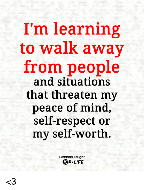 Life, Memes, and Respect: I'm learning  to walk away  from people  and situations  that threaten my  peace of mind,  self-respect or  my self-worth  Lessons Taught  By LIFE <3