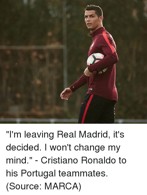 "Cristiano Ronaldo, Memes, and Real Madrid: ""I'm leaving Real Madrid, it's decided. I won't change my mind."" - Cristiano Ronaldo to his Portugal teammates. (Source: MARCA)"