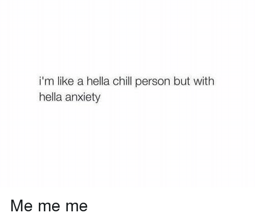 Girl Memes, Hella, and Hellas: i'm like a hella chill person but with  hella anxiety Me me me