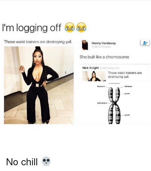 Chill, No Chill, and Nick: I'm logging off  Those waist trainers are destroying yall.  Henny Hardaway  She built likea chromosome  Nick Knight  :ltsP boy Nick  Those waist trainers are  destroying yall. No chill 💀