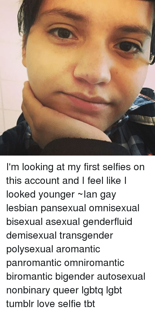 I'm Looking at My First Selfies on This Account and I Feel Like I Looked  Younger ~Ian Gay Lesbian Pansexual Omnisexual Bisexual Asexual Genderfluid  ...
