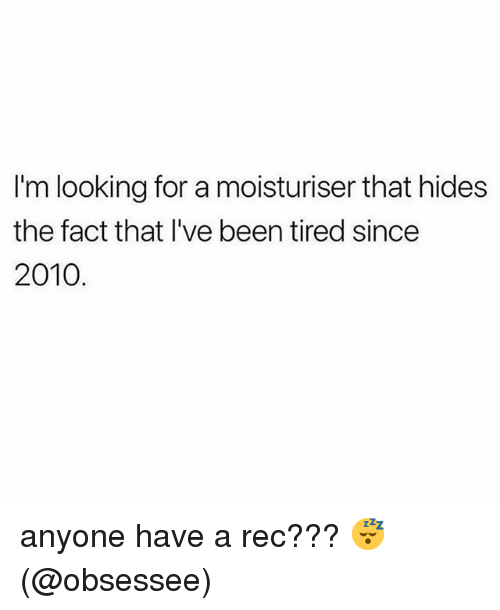 Memes, Been, and 🤖: I'm looking for a moisturiser that hides  the fact that I've been tired since  2010 anyone have a rec??? 😴 (@obsessee)